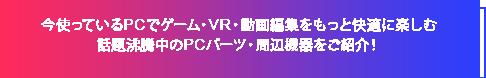 今使っているPCでゲーム・VR・動画編集をもっと快適に楽しむ話題沸騰中のPCパーツ・周辺機器をご紹介!