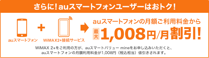 さらに!auスマートフォンユーザーはおトク!auスマートフォンの月額ご利用料金から最大1,008円/月割引!