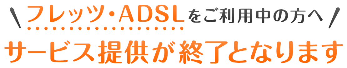 フレッツ・ADSLをご利用中の方へ サービス提供が終了となります