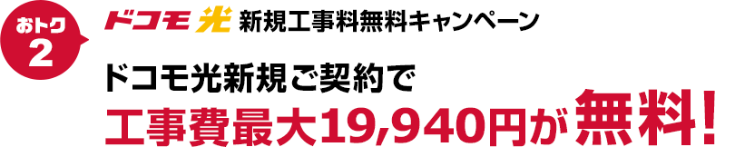 【おトク2】おトク2 ドコモ光新規工事料無料キャンペーン ドコモ光新規ご契約で工事費最大19,940円が無料!