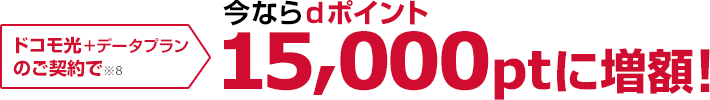 ドコモ光+データプランのご契約で※8 今ならdポイント15,000ptに増額!
