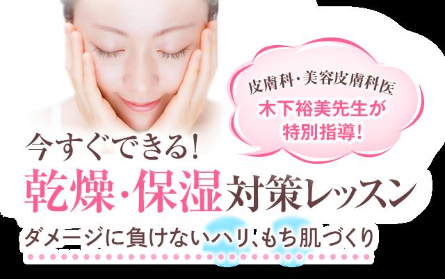 皮膚科・美容皮膚科医 木下裕美先生が特別指導 !今すぐできる!乾燥・保湿対策レッスン。ダメージに負けないハリ、もち肌づくり