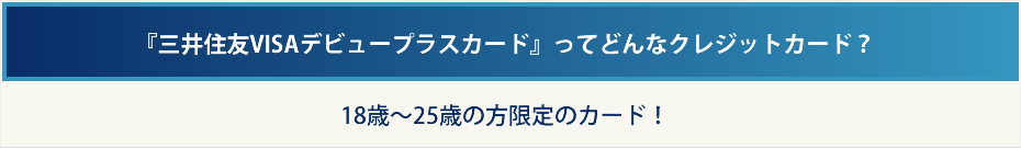 『三井住友VISAデビュープラスカード』ってどんなクレジットカード? 18歳〜25歳の方限定のカード!