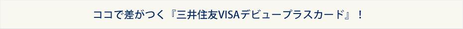 ココで差がつく『三井住友VISAデビュープラスカード』!