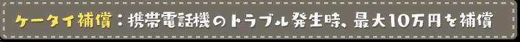 ケータイ補償:携帯電話機のトラブル発生時、最大10万円を補償