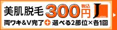 美肌脱毛300円(税抜)両ワキ完了・V+選べる2部位×1回