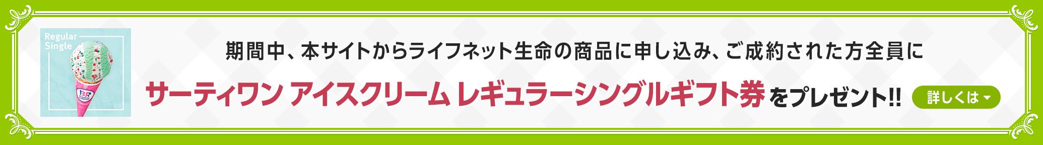 本サイトからライフネット生命の商品に申し込み、ご成約された方全員にサーティワン アイスクリーム レギュラーシングルギフト券をプレゼント!!