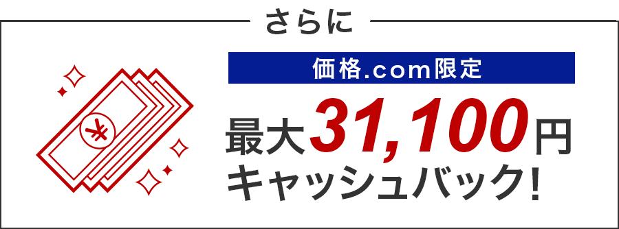 さらに、価格.com限定 最大31,100円キャッシュバック!