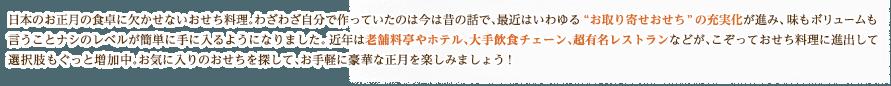 """日本のお正月の食卓に欠かせないおせち料理。わざわざ自分で作っていたのは今は昔の話で、最近はいわゆる""""お取り寄せおせち""""の充実化が進み、味もボリュームも言うことナシのレベルが簡単に手に入るようになりました。近年は老舗料亭やホテル、大手飲食チェーン、超有名レストランなどが、こぞっておせち料理に進出して選択肢もぐっと増加中。お気に入りのおせちを探して、お手軽に豪華なお正月を楽しみましょう!"""