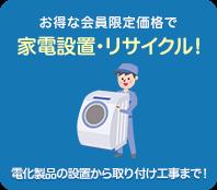 お得な会員限定価格で家電設置・リサイクル!電化製品の設置から取り付け工事まで!