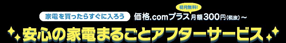 家電を買ったらすぐに入ろう 価格.comプラス 初月無料! 月額300円(税抜)〜 安心の家電まるごとアフターサービス