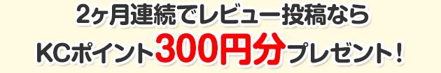 2ヶ月連続でレビュー投稿ならKCポイント300円分プレゼント!
