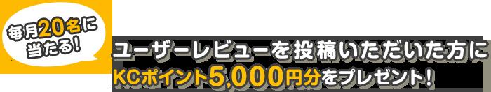 毎月20名様に当たる!!ユーザーレビューを投稿いただいた方にKCポイント5,000円分をプレゼント!