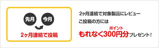 2ヶ月連続で対象製品にレビューご投稿の方にはもれなくポイント300円分プレゼント!