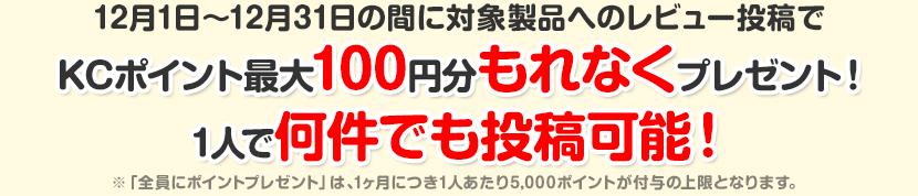 12月1日〜12月31日の間に対象製品へのレビュー投稿でKCポイント最大100円分もれなくプレゼント!1人で何件でも投稿可能!※「全員にポイントプレゼント」は、1ヶ月につき1人あたり5,000ポイントが付与の上限となります。