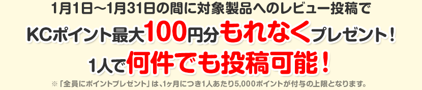 1月1日〜1月31日の間に対象製品へのレビュー投稿でKCポイント最大100円分もれなくプレゼント!1人で何件でも投稿可能!※「全員にポイントプレゼント」は、1ヶ月につき1人あたり5,000ポイントが付与の上限となります。