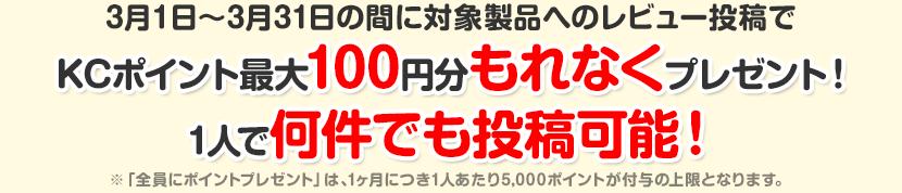3月1日〜3月31日の間に対象製品へのレビュー投稿でKCポイント最大100円分もれなくプレゼント!1人で何件でも投稿可能!※「全員にポイントプレゼント」は、1ヶ月につき1人あたり5,000ポイントが付与の上限となります。