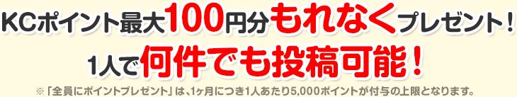 KCポイント最大100円分もれなくプレゼント!1人で何件でも投稿可能!※「全員にポイントプレゼント」は、1ヶ月につき1人あたり5,000ポイントが付与の上限となります。