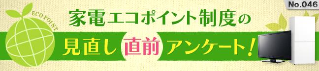 No.046 家電エコポイント制度の見直し直前アンケート!