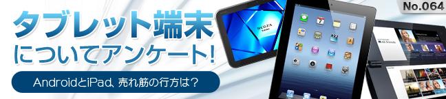 No.064 タブレット端末アンケート!-AndroidとiPad、売れ筋は?-
