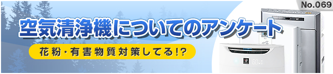 No.069 空気清浄機についてのアンケート! -花粉・有害物質対策してる!?-