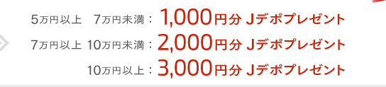 5���~�ȏ�7���~���� 1,000�~�� J�f�|�v���[���g�A7���~�ȏ� 10���~���� 2,000�~�� J�f�|�v���[���g�A10���~�ȏ� 3,000�~�� J�f�|�v���[���g