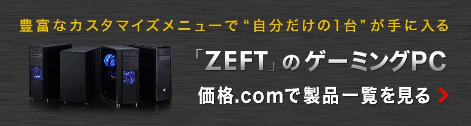 """豊富なカスタマイズメニューで""""自分だけの1台""""が手に入る 価格.com「ZEFT」のゲーミングPC 製品一覧を見る"""