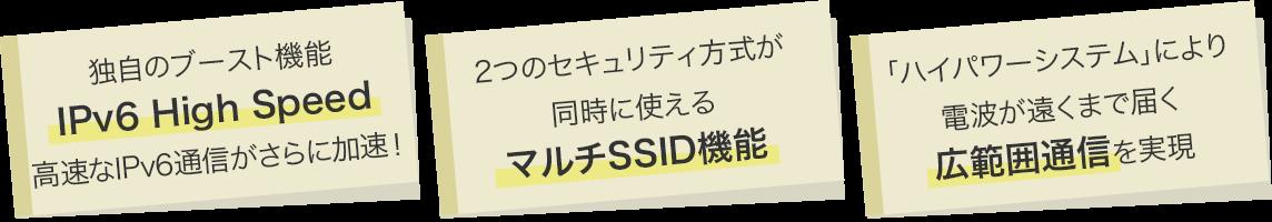 独自のブースト機能「IPv6 High Speed」高速なIPv6通信がさらに加速!・2つのセキュリティ方式が同時に使える「マルチSSID機能」・「ハイパワーシステム」により電波が遠くまで届く「広範囲通信」を実現
