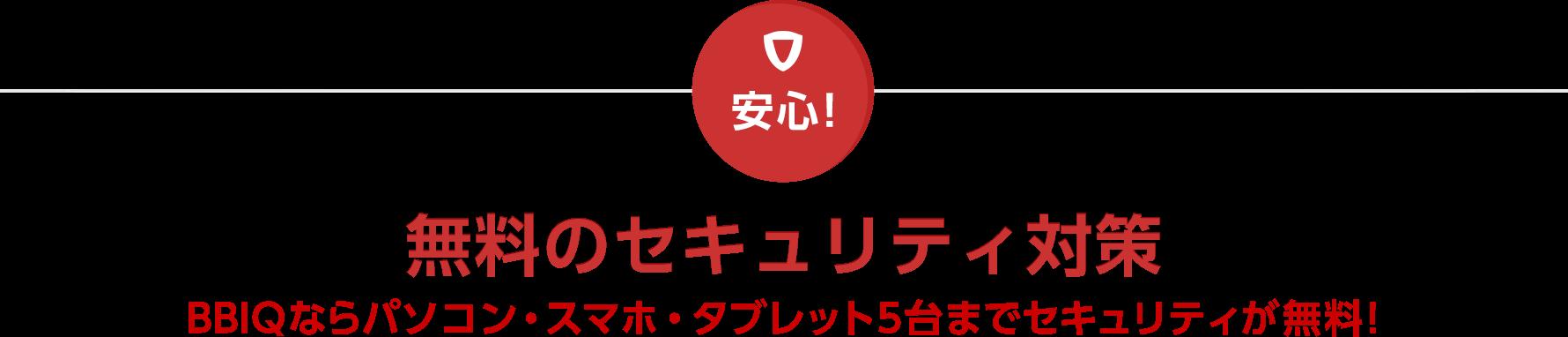 安心! 無料のセキュリティ対策 BBIQならパソコン・スマホ・タブレット5台までセキュリティが無料!