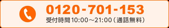 0120-701-153 受付時間10:00〜21:00(通話無料)