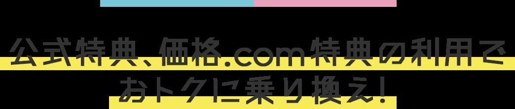 公式特典、価格.com特典の利用でおトクに乗り換え!