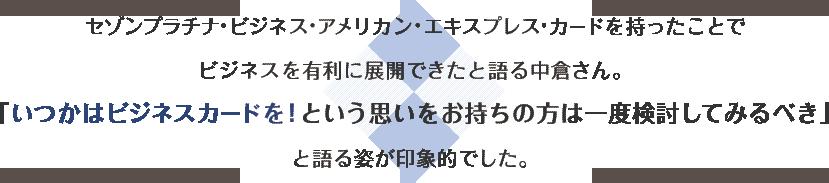 このカードを持ったことでビジネスを有利に展開できたと語る中倉さん。「いつかはビジネスカードを! という思いをお持ちの方は一度検討してみるべき」と語る姿が印象的でした。