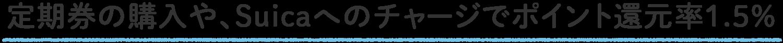 定期券の購入や、Suicaへのチャージでポイント還元率1.5%