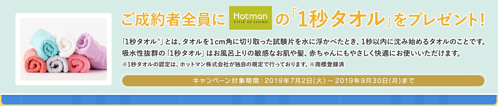 ご成約者全員にホットマンの「1秒タオル」をプレゼント! キャンペーン対象期間 2019年7月2日(火)〜2019年9月30日(月)まで