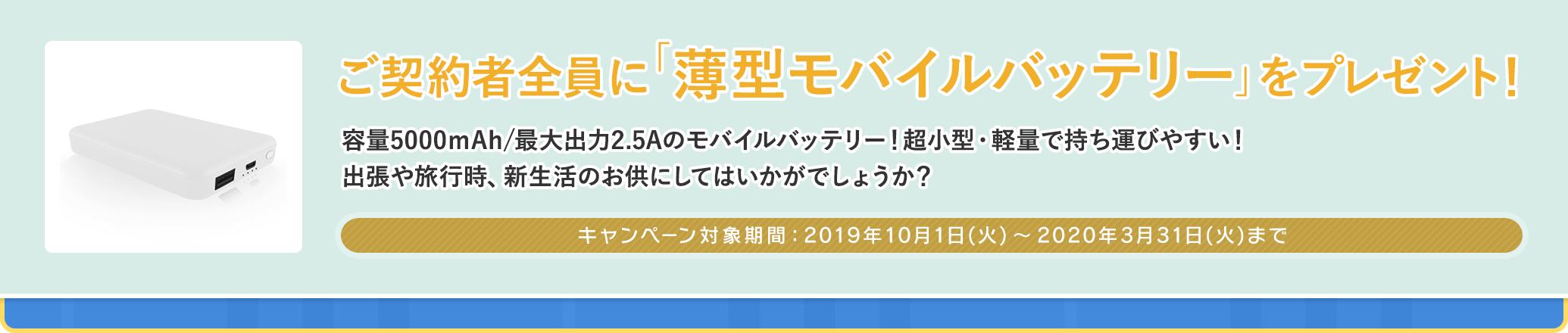 ご契約者全員に「薄型モバイルバッテリー」をプレゼント! キャンペーン対象期間 2019年10月1日(火)〜2020年3月31日(火)まで
