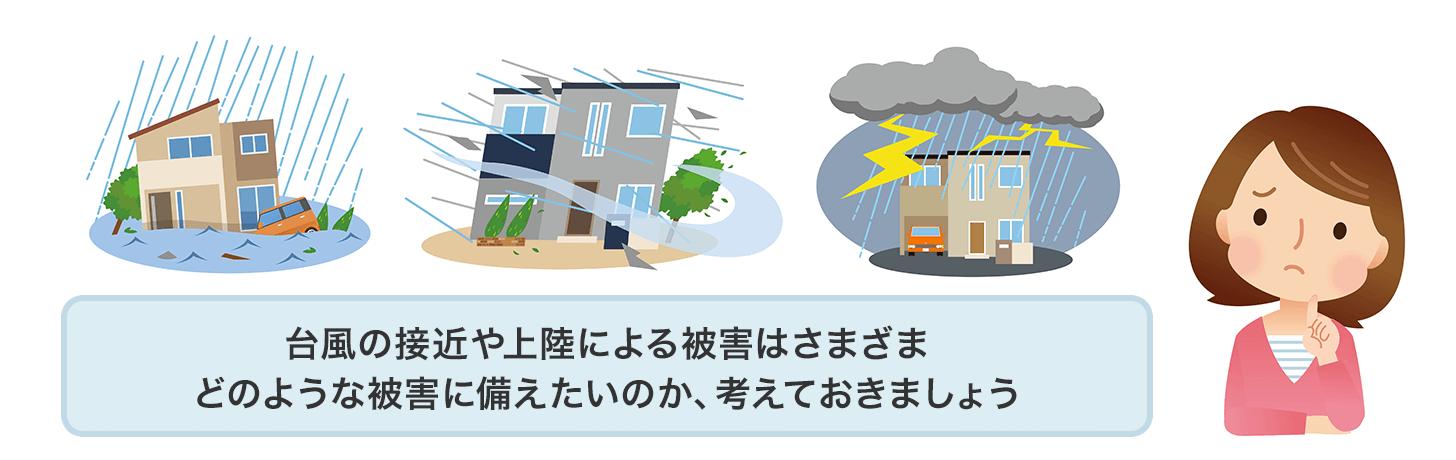 台風の接近や上陸による被害はさまざま。どのような被害に備えたいのか、考えておきましょう