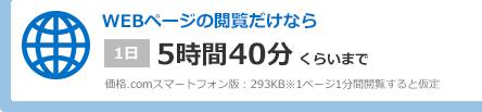 WEBページの閲覧だけなら 1日5時間40分くらいまで 価格.comスマートフォン版:293KB※1ページ1分間閲覧すると仮定