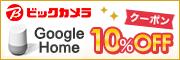 ビックカメラ Google Home 10%OFF