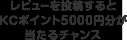 レビューを投稿するとKCポイント5000円分が当たるチャンス